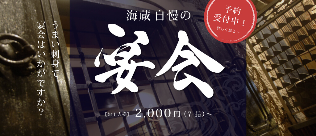 うまい刺身で 宴会はいかがですか? 海蔵自慢の 宴会 【お1人様】2,000円(7品)~ 予約 受付中! 詳しく見る >